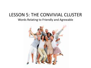 LESSON  5 :  THE CONVIVIAL CLUSTER Words Relating to Friendly and Agreeable