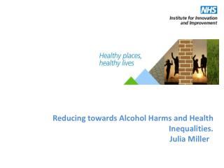 Reducing towards  Alcohol  H arms  and  Health  I nequalities. Julia Miller