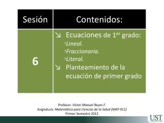 Profesor:  Víctor Manuel Reyes F. Asignatura:  Matemática para Ciencias de la Salud  (MAT-011)