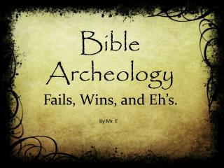 Bible Archeology    Fails, Wins, and  Eh's .