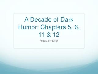 A Decade of Dark Humor: Chapters 5, 6, 11 & 12