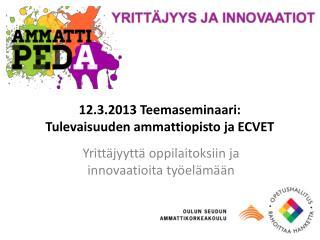 12.3.2013 Teemaseminaari:  Tulevaisuuden ammattiopisto ja ECVET