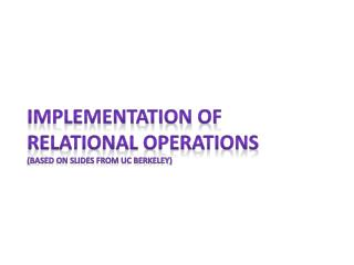 Implementation of relational operations (based on slides from UC Berkeley)