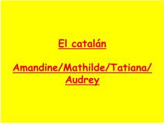 El catalán  Amandine/Mathilde/Tatiana/ Audrey