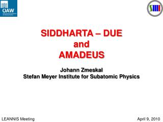 SIDDHARTA – DUE and  AMADEUS Johann Zmeskal Stefan Meyer Institute for Subatomic Physics
