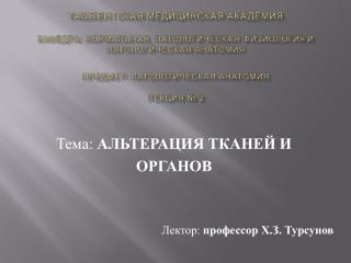 Тема:  АЛЬТЕРАЦИЯ ТКАНЕЙ И  ОРГАНОВ Лектор:  профессор Х.З. Турсунов