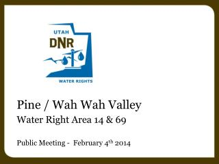 Pine /  Wah Wah  Valley Water Right Area 14 & 69 Public Meeting -  February 4 th  2014