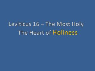 Leviticus 16 – The Most Holy 		The Heart of  Holiness