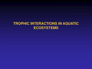 TROPHIC INTERACTIONS IN AQUATIC ECOSYSTEMS