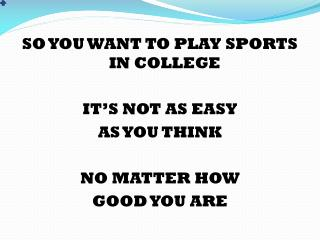 SO YOU WANT TO PLAY SPORTS IN COLLEGE IT'S NOT AS EASY  AS YOU THINK NO MATTER HOW  GOOD YOU ARE