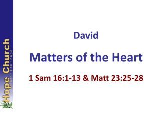 David Matters of the Heart 1 Sam 16:1-13 & Matt 23:25-28