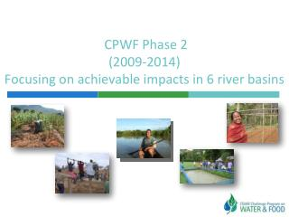 CPWF Phase 2 (2009-2014) Focusing on achievable impacts in 6 river basins