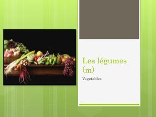 Les légumes (m)