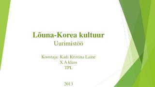 Lõuna-Korea kultuur Uurimistöö Koostaja: Kadi Kristina Laine X A klass TPL 2013