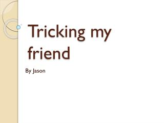 Tricking my friend