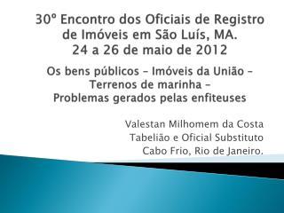 Valestan Milhomem  da Costa Tabelião e Oficial Substituto Cabo Frio, Rio de Janeiro.