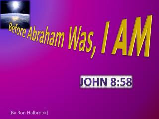 Before Abraham Was,  I AM