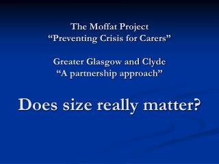 The Moffat Project  Preventing Crisis for Carers   Greater Glasgow and Clyde  A partnership approach   Does size really