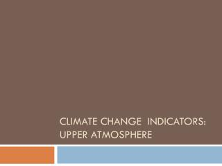 CLIMATE  Change  Indicators: Upper  Atmosphere