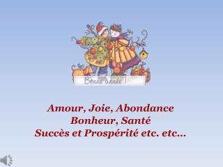 Amour, Joie, Abondance Bonheur, Santé Succès et Prospérité etc. etc…