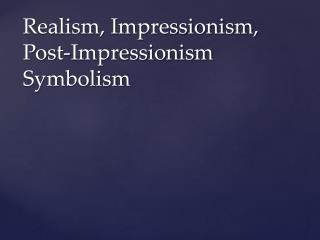 Realism, Impressionism, Post-Impressionism Symbolism