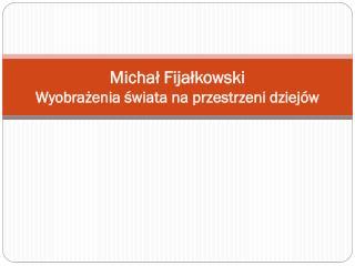 Michał Fijałkowski Wyobrażenia świata na przestrzeni dziejów