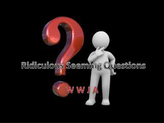 Ridiculous Seeming  Q uestions