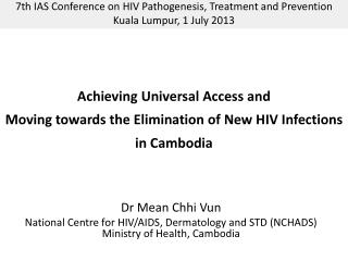 Achieving Universal Access and  Moving towards the Elimination of New HIV Infections  in Cambodia
