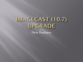 Imagecast (10.7) upgrade