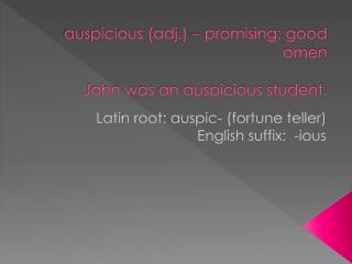auspicious (adj.) – promising; good omen John was an auspicious student.