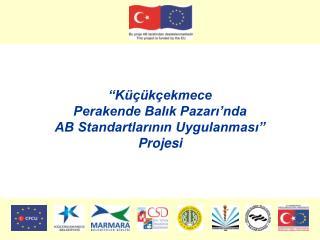 """""""Küçükçekmece  Perakende Balık Pazarı'nda  AB Standartlarının Uygulanması""""  Projesi"""