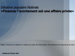 Initiative populaire fédérale  «Financer  l'avortement est une affaire  privée»