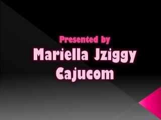 Presented by  Mariella Jziggy Cajucom