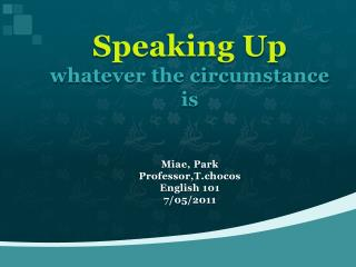 Speaking Up whatever the circumstance is Miae , Park Professor,T.chocos English 101 7/05/2011