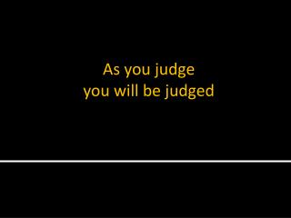 As you judge you will be judged