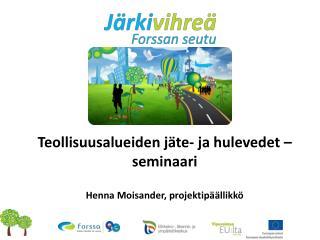 Teollisuusalueiden jäte- ja hulevedet –seminaari Henna Moisander, projektipäällikkö