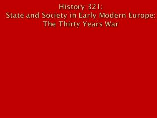 History 321:  State and Society in Early Modern Europe: The Thirty Years War