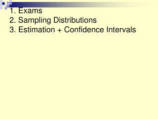 1. Exams 2. Sampling Distributions 3. Estimation + Confidence Intervals