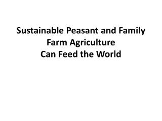 Sustainable Peasant and Family Farm Agriculture  Can Feed the World