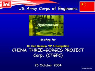 US Army Corps of Engineers       Briefing for   Dr. Cao Guanjin, VP,  Delegation  CHINA THREE-GORGES PROJECT Corp. CTGPC