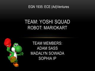Team: Yoshi Squad Robot:  Mariokart Team Members: Adam Sass Madalyn Sowada Sophia  Ip