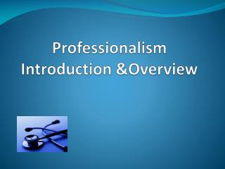 Professionalism  Introduction &Overview