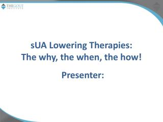 sUA  Lowering Therapies: The why, the when, the how!