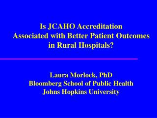 Is JCAHO Accreditation Associated with Better Patient Outcomes in Rural Hospitals   Laura Morlock, PhD Bloomberg School