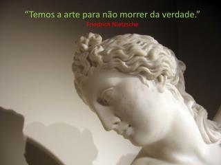 """""""Temos a arte para não morrer da verdade.""""  Friedrich  Nietzsche"""