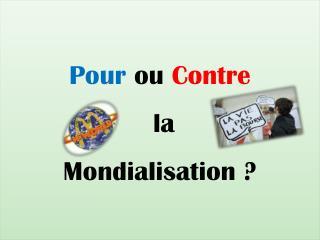 Pour  ou  Contre  la  Mondialisation ?