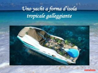Uno yacht a forma d isola  tropicale galleggiante
