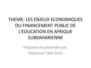 THEME: LES ENJEUX ECONOMIQUES DU FINANCEMENT PUBLIC DE  L'EDUCATION EN AFRIQUE SUBSAHARIENNE