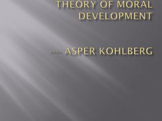 THEORY OF MORAL DEVELOPMENT ----  Asper  Kohlberg