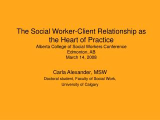The Social Worker-Client Relationship as the Heart of Practice Alberta College of Social Workers Conference Edmonton, AB